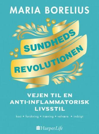 Maria Borelius: Sundhedsrevolutionen : vejen til anti-inflammatorisk livsstil : maden, forskningen, skønheden, indsigten, harmonien, helheden