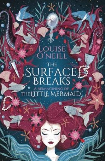 Louise O'Neill: The surface breaks : a reimagining of the little mermaid